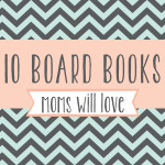 10 Must Have Baby Board Books Every Mom Will Love
