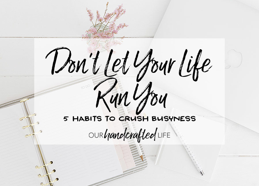 Don't Let Your Life Run You - 5 Habits to Crush Busyness - Our Handcrafted Life
