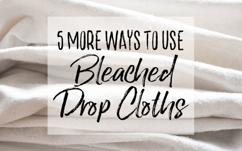 5 Ways to Use Bleached Drop Cloth