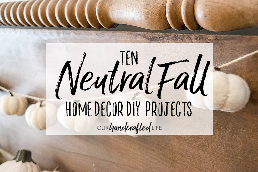 10 Neutral Fall Home Decor Diy Projects Our Handcrafted Life